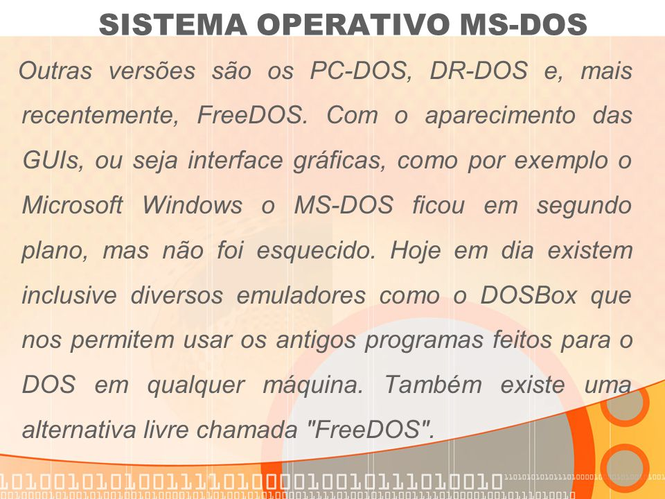 Outras versões são os PC-DOS, DR-DOS e, mais recentemente, FreeDOS. Com o aparecimento das GUIs, ou seja interface gráficas, como por exemplo o Micros