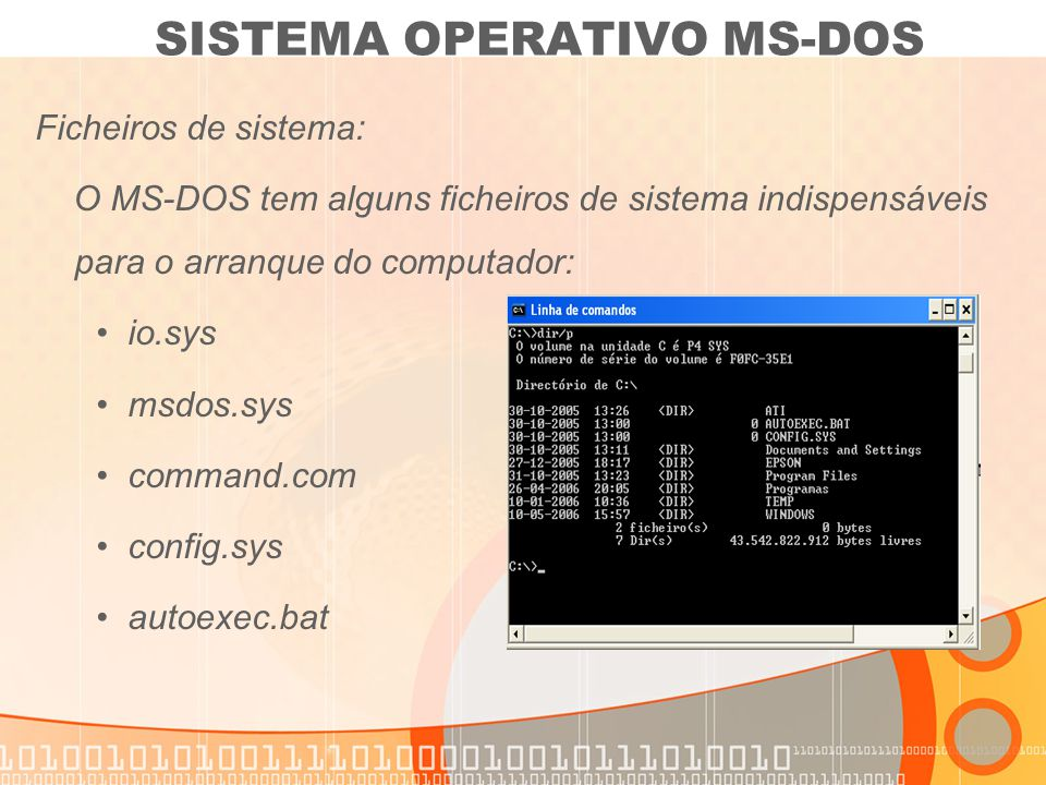 Ficheiros de sistema: O MS-DOS tem alguns ficheiros de sistema indispensáveis para o arranque do computador: io.sys msdos.sys command.com config.sys a