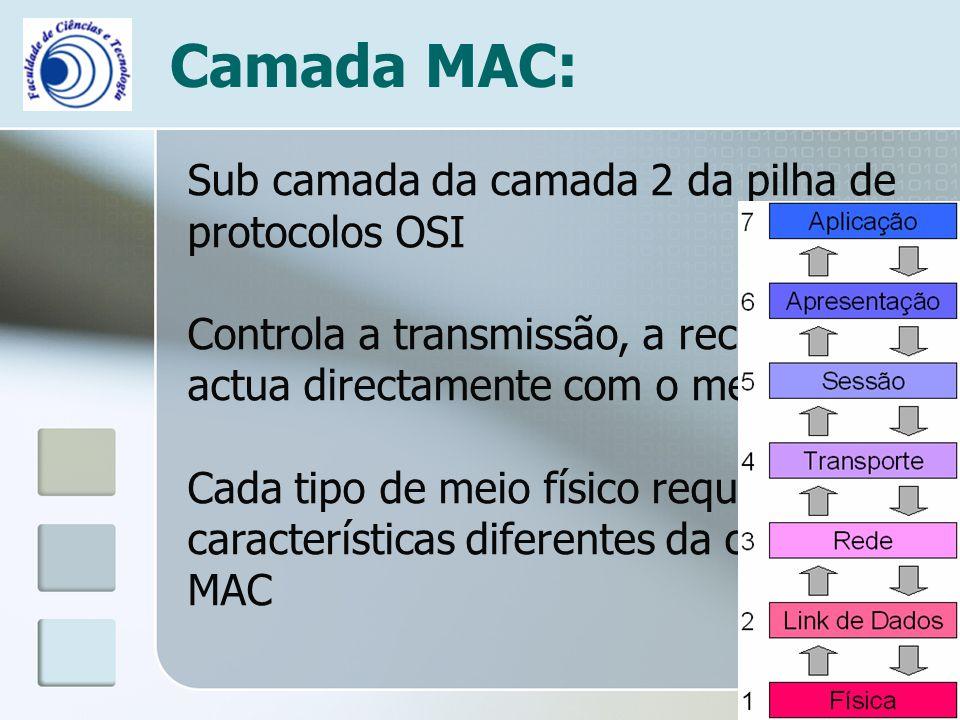 Camada MAC: Sub camada da camada 2 da pilha de protocolos OSI Controla a transmissão, a recepção e actua directamente com o meio físico Cada tipo de m