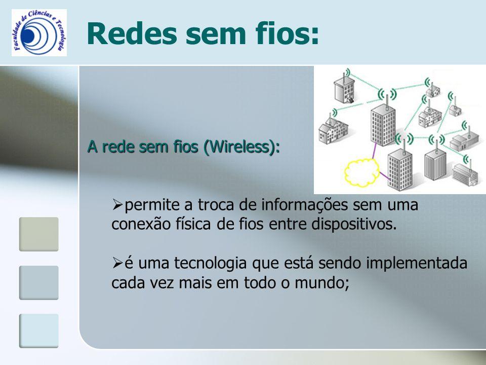 Redes sem fios: A rede sem fios (Wireless):  permite a troca de informações sem uma conexão física de fios entre dispositivos.  é uma tecnologia que