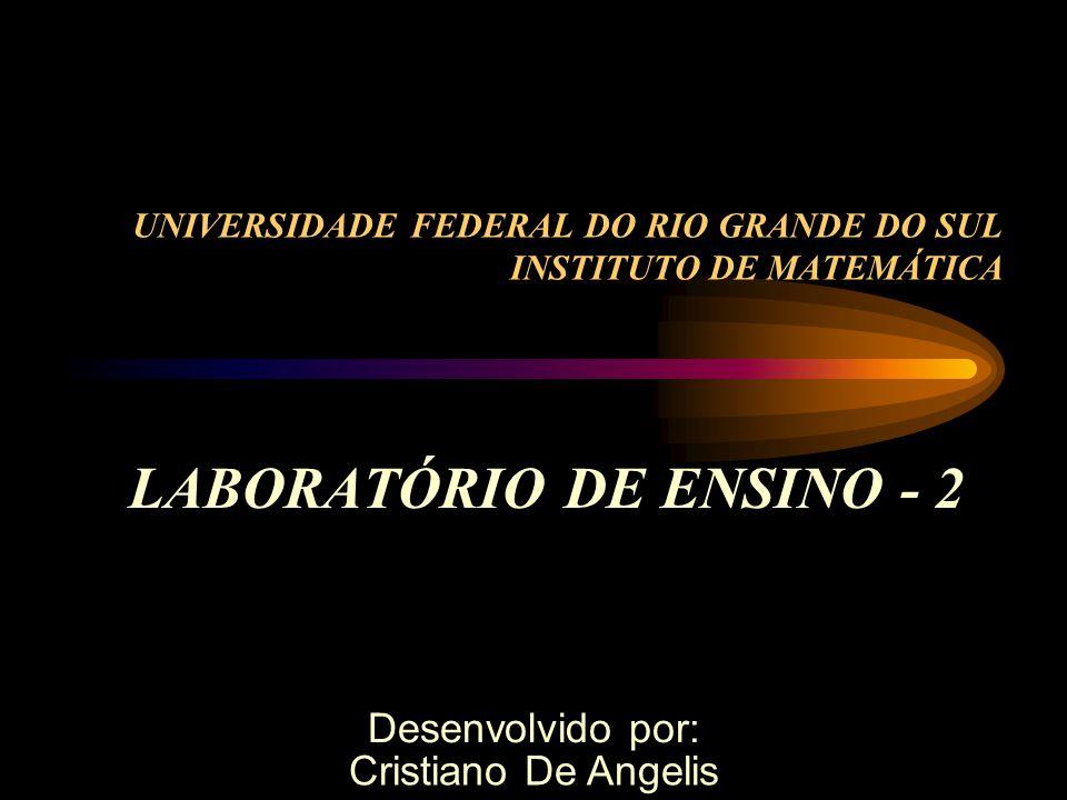 UNIVERSIDADE FEDERAL DO RIO GRANDE DO SUL INSTITUTO DE MATEMÁTICA LABORATÓRIO DE ENSINO - 2 Desenvolvido por: Cristiano De Angelis