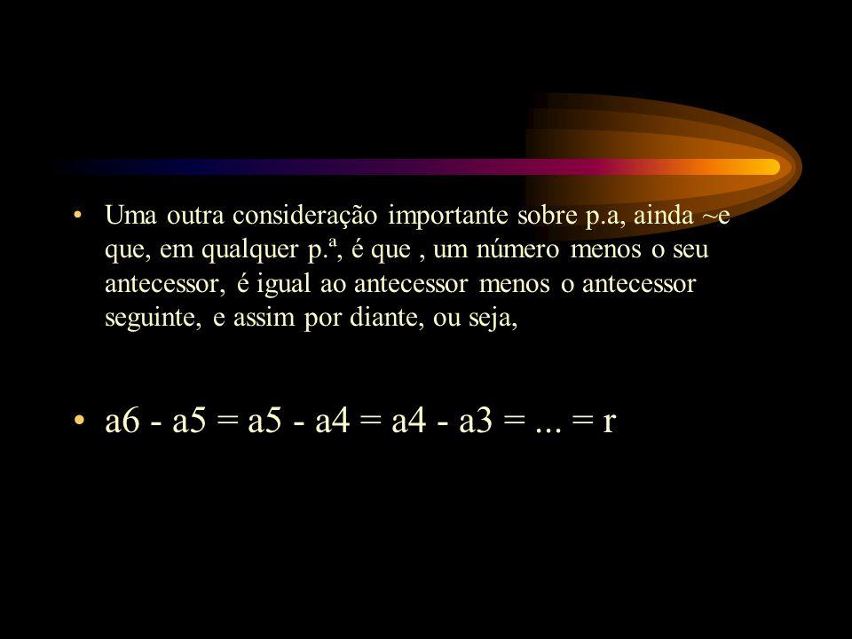 Uma outra consideração importante sobre p.a, ainda ~e que, em qualquer p.ª, é que, um número menos o seu antecessor, é igual ao antecessor menos o ant