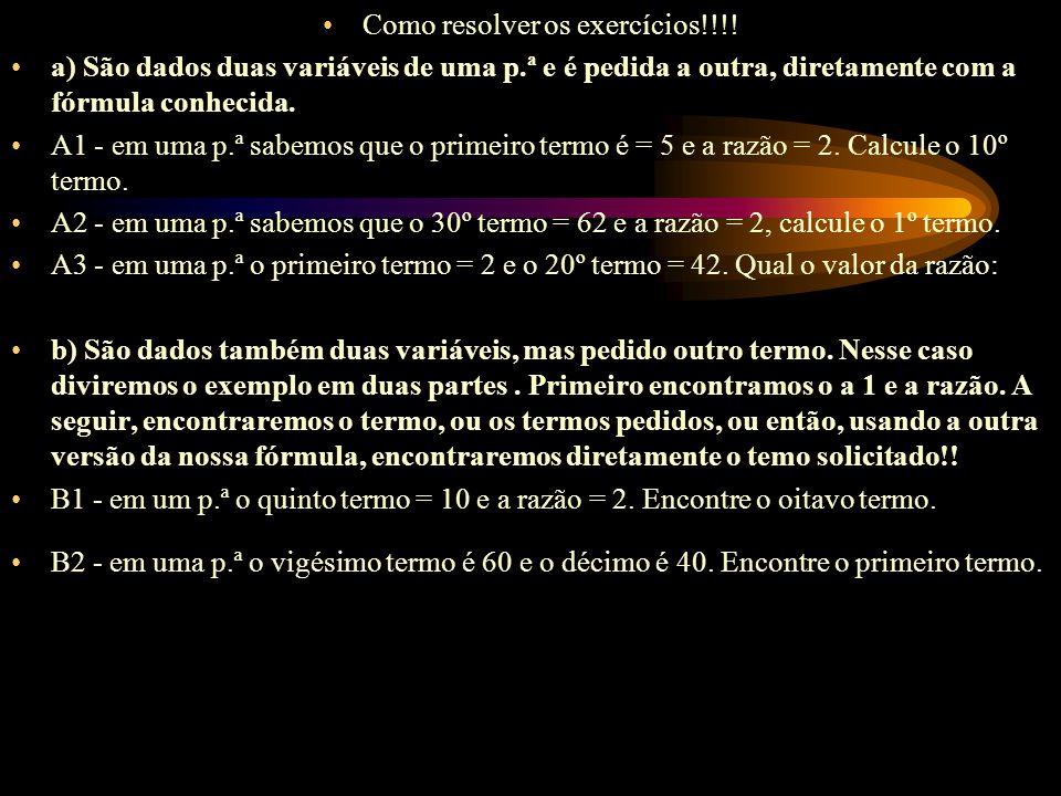 Como resolver os exercícios!!!! a) São dados duas variáveis de uma p.ª e é pedida a outra, diretamente com a fórmula conhecida. A1 - em uma p.ª sabemo