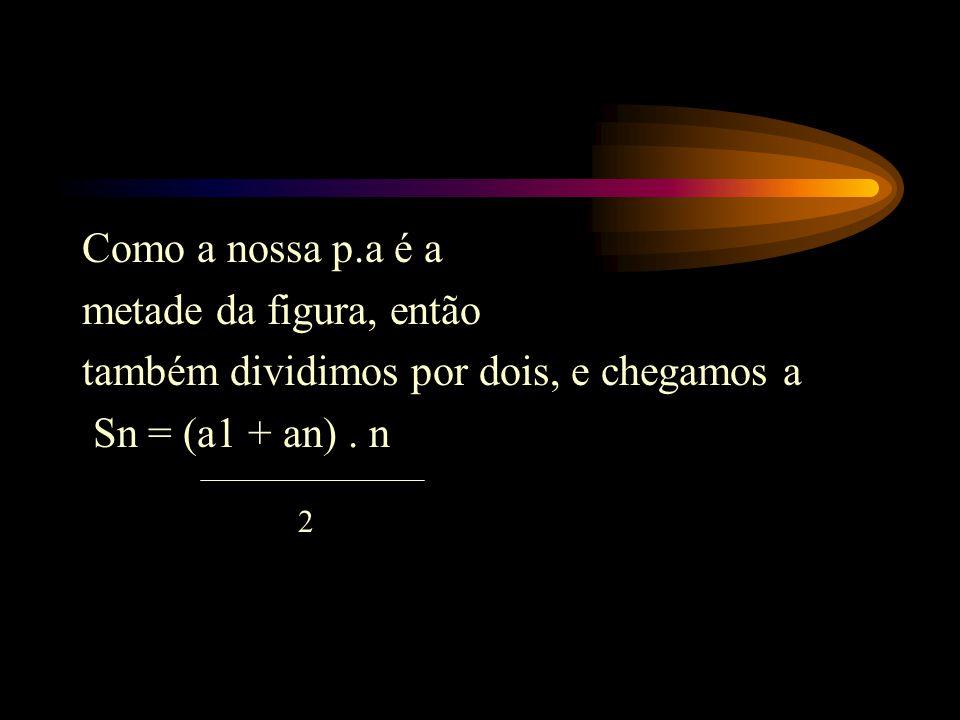 Como a nossa p.a é a metade da figura, então também dividimos por dois, e chegamos a Sn = (a1 + an). n 2