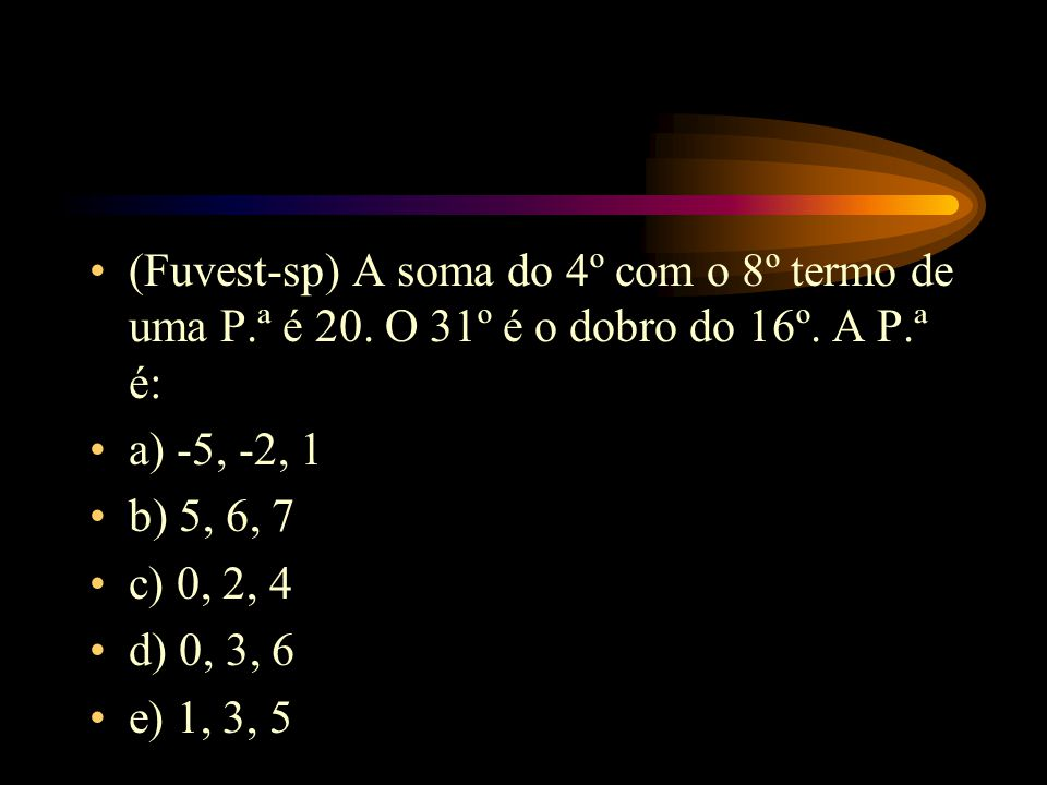 (Fuvest-sp) A soma do 4º com o 8º termo de uma P.ª é 20. O 31º é o dobro do 16º. A P.ª é: a) -5, -2, 1 b) 5, 6, 7 c) 0, 2, 4 d) 0, 3, 6 e) 1, 3, 5