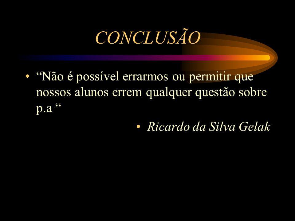 """CONCLUSÃO """"Não é possível errarmos ou permitir que nossos alunos errem qualquer questão sobre p.a """" Ricardo da Silva Gelak"""