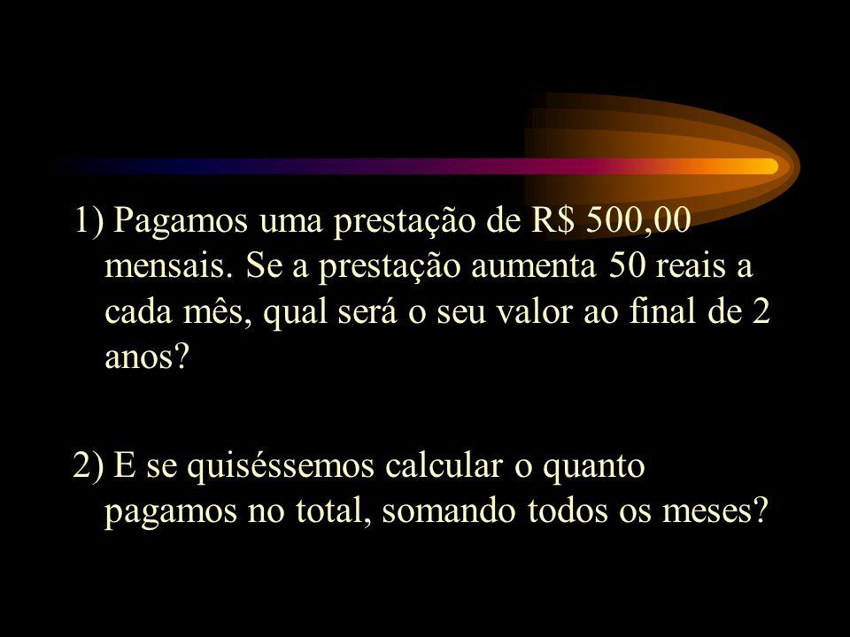 1) Pagamos uma prestação de R$ 500,00 mensais. Se a prestação aumenta 50 reais a cada mês, qual será o seu valor ao final de 2 anos? 2) E se quiséssem