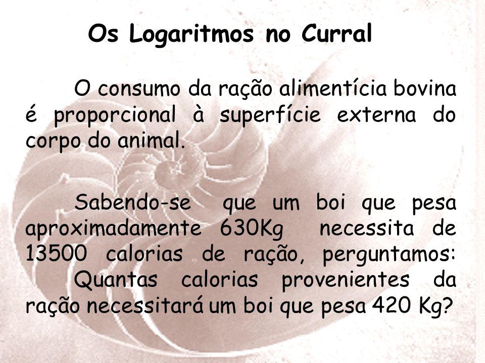 Os Logaritmos no Curral O consumo da ração alimentícia bovina é proporcional à superfície externa do corpo do animal.