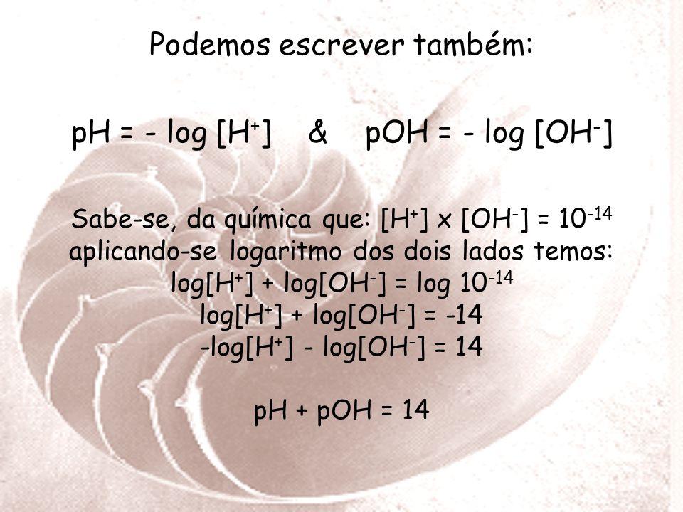 Podemos escrever também: pH = - log [H + ] & pOH = - log [OH - ] Sabe-se, da química que: [H + ] x [OH - ] = 10 -14 aplicando-se logaritmo dos dois lados temos: log[H + ] + log[OH - ] = log 10 -14 log[H + ] + log[OH - ] = -14 -log[H + ] - log[OH - ] = 14 pH + pOH = 14