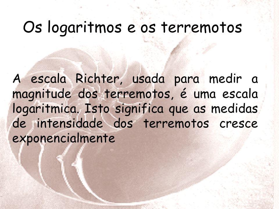 Os logaritmos e os terremotos A escala Richter, usada para medir a magnitude dos terremotos, é uma escala logaritmica.