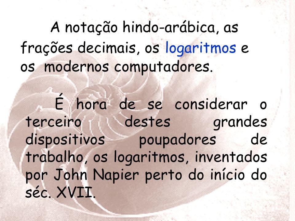 A notação hindo-arábica, as frações decimais, os logaritmos e os modernos computadores.