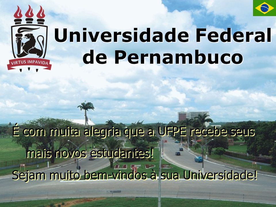 Universidade Federal de Pernambuco É com muita alegria que a UFPE recebe seus mais novos estudantes! Sejam muito bem-vindos à sua Universidade! É com