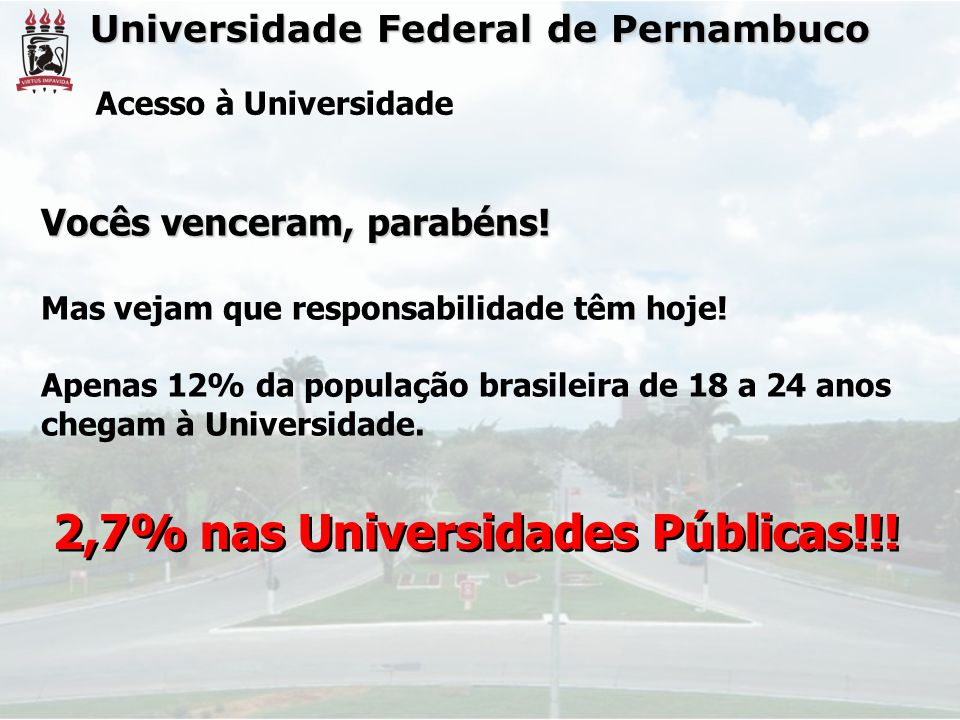 Universidade Federal de Pernambuco Acesso à Universidade Vocês venceram, parabéns! Mas vejam que responsabilidade têm hoje! Apenas 12% da população br