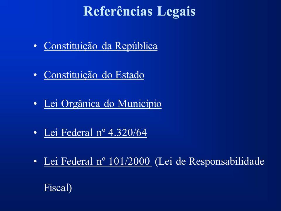 Referências Legais Constituição da República Constituição do Estado Lei Orgânica do Município Lei Federal nº 4.320/64 Lei Federal nº 101/2000 (Lei de Responsabilidade Fiscal)