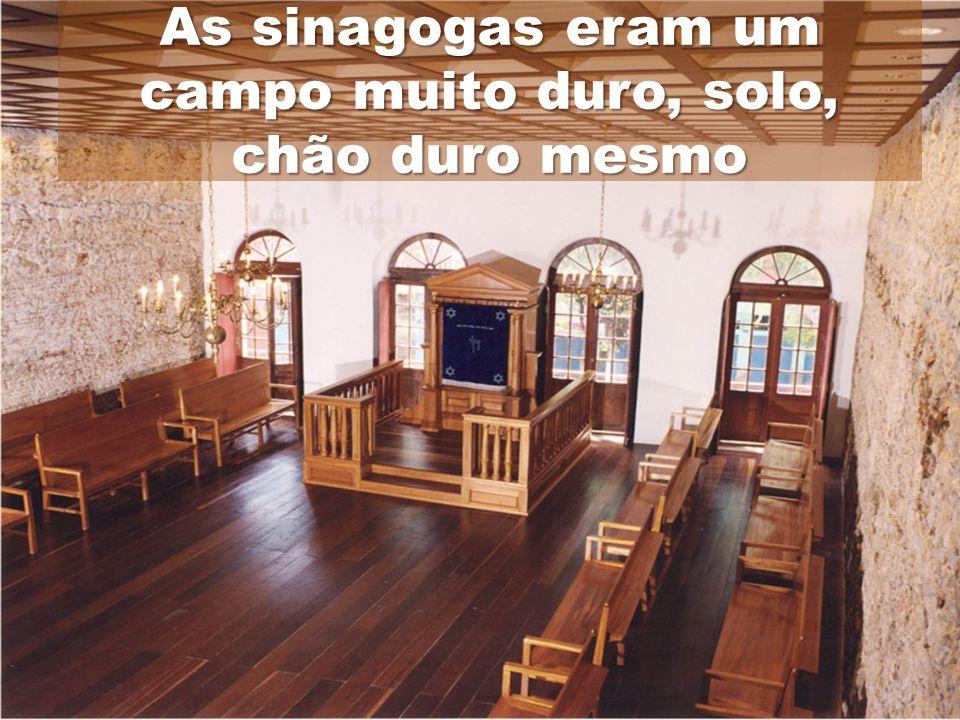 As sinagogas eram um campo muito duro, solo, chão duro mesmo