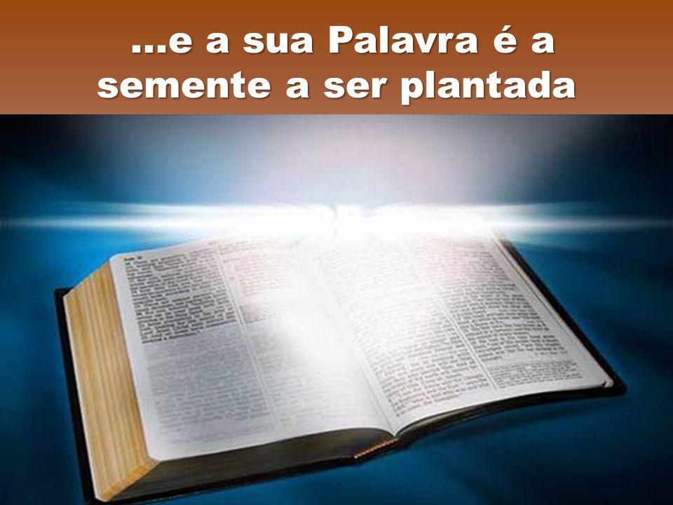 ...e a sua Palavra é a semente a ser plantada...e a sua Palavra é a semente a ser plantada