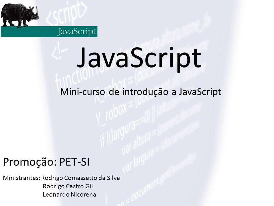 JavaScript Mini-curso de introdução a JavaScript Promoção: PET-SI Ministrantes: Rodrigo Comassetto da Silva Rodrigo Castro Gil Leonardo Nicorena