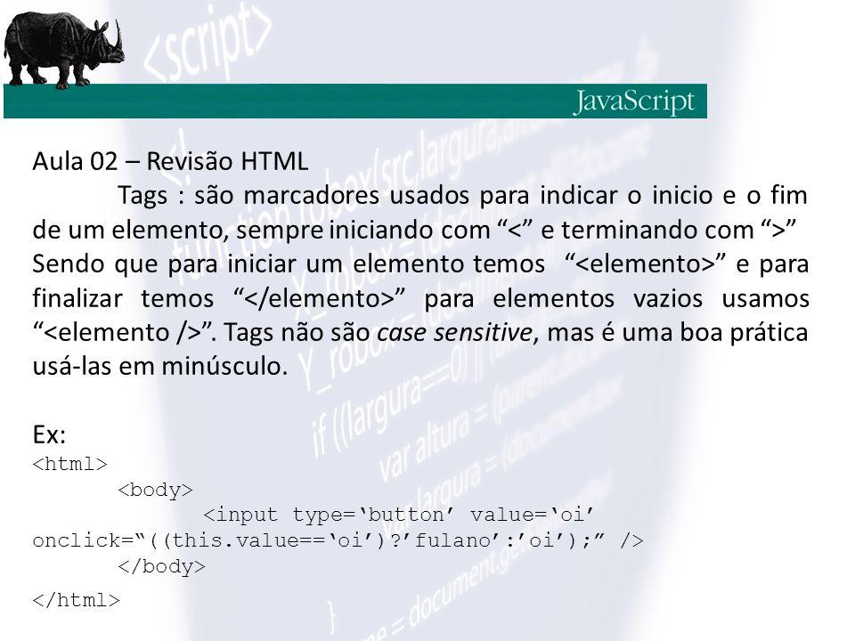Aula 02 – Revisão HTML Tags : são marcadores usados para indicar o inicio e o fim de um elemento, sempre iniciando com Sendo que para iniciar um elemento temos e para finalizar temos para elementos vazios usamos .