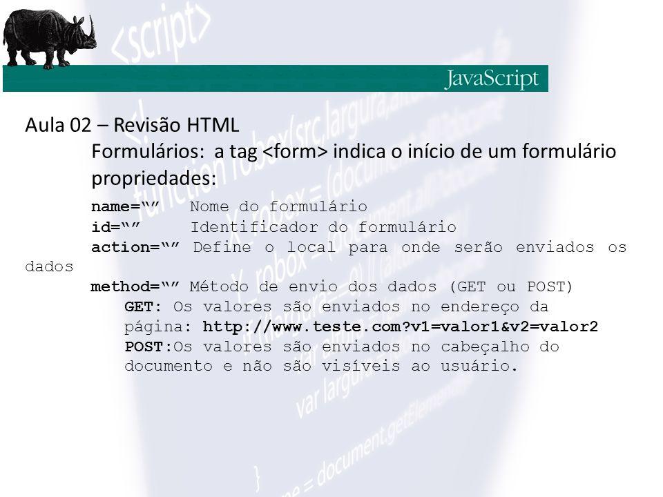 Aula 02 – Revisão HTML Formulários: a tag indica o início de um formulário propriedades: name= Nome do formulário id= Identificador do formulário action= Define o local para onde serão enviados os dados method= Método de envio dos dados (GET ou POST) GET: Os valores são enviados no endereço da página: http://www.teste.com?v1=valor1&v2=valor2 POST:Os valores são enviados no cabeçalho do documento e não são visíveis ao usuário.
