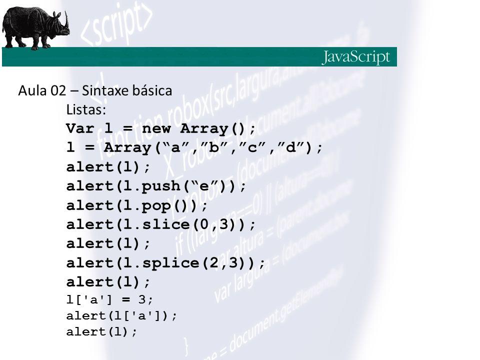 Aula 02 – Sintaxe básica Listas: Var l = new Array(); l = Array( a , b , c , d ); alert(l); alert(l.push( e )); alert(l.pop()); alert(l.slice(0,3)); alert(l); alert(l.splice(2,3)); alert(l); l[ a ] = 3; alert(l[ a ]); alert(l);