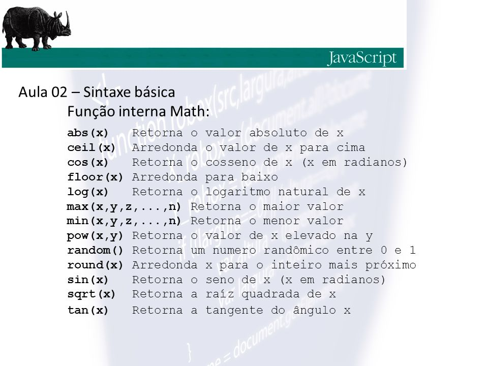 Aula 02 – Sintaxe básica Função interna Math: abs(x) Retorna o valor absoluto de x ceil(x) Arredonda o valor de x para cima cos(x) Retorna o cosseno de x (x em radianos) floor(x) Arredonda para baixo log(x) Retorna o logaritmo natural de x max(x,y,z,...,n) Retorna o maior valor min(x,y,z,...,n) Retorna o menor valor pow(x,y) Retorna o valor de x elevado na y random() Retorna um numero randômico entre 0 e 1 round(x) Arredonda x para o inteiro mais próximo sin(x) Retorna o seno de x (x em radianos) sqrt(x) Retorna a raíz quadrada de x tan(x) Retorna a tangente do ângulo x