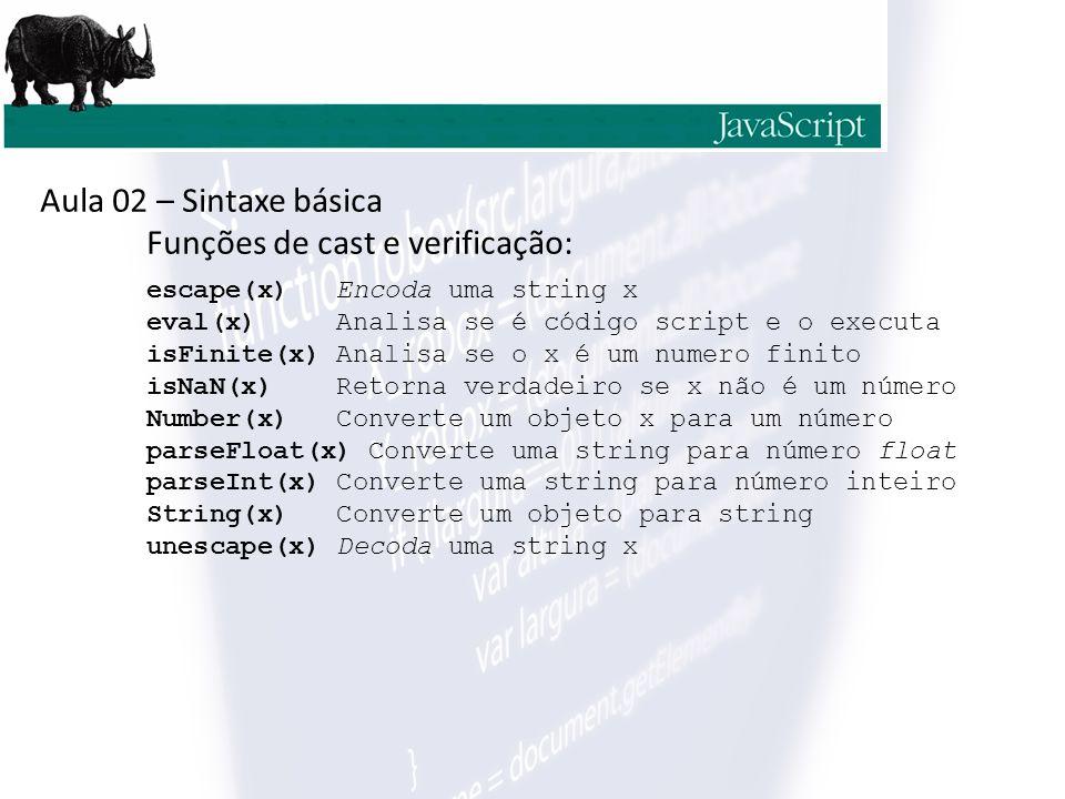 Aula 02 – Sintaxe básica Funções de string: v.charAt(x) Retorna o char da posição x v.charCodeAt(x) Retorna o Unicode do char na posição x v.concat(x) Junta duas ou mais strings v.fromCharCode(x) Converte Unicode em char v.IndexOf(x) Retorna a posição da primeira ocorrência de x em uma string v.lastIndexOf(x)Retorna a posição da última ocorrência de x em uma string v.replace(x,y) Procura x em v e substitui por y v.substr(x,y) Retorna o pedaço de v que inicia em x e tem tamnho y substring(x,y) Retorna o valor de v que inicia em x e termina em y toLowerCase(x) Converte x para minúsculo toUpperCase(x) Converte x para maiúsculo