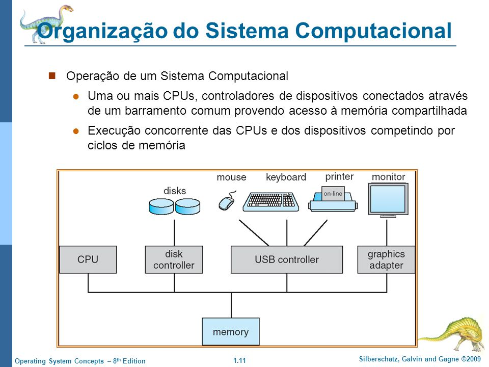 1.11 Silberschatz, Galvin and Gagne ©2009 Operating System Concepts – 8 th Edition Organização do Sistema Computacional Operação de um Sistema Computacional Uma ou mais CPUs, controladores de dispositivos conectados através de um barramento comum provendo acesso à memória compartilhada Execução concorrente das CPUs e dos dispositivos competindo por ciclos de memória
