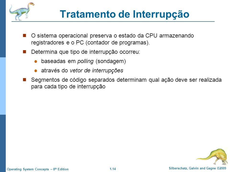 1.14 Silberschatz, Galvin and Gagne ©2009 Operating System Concepts – 8 th Edition Tratamento de Interrupção O sistema operacional preserva o estado da CPU armazenando registradores e o PC (contador de programas).