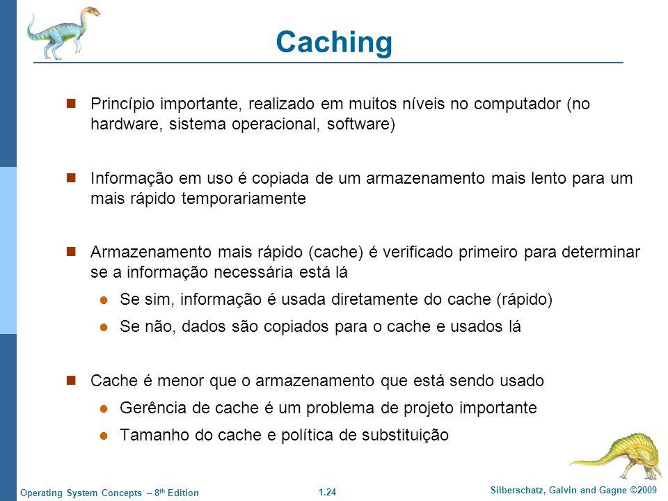 1.24 Silberschatz, Galvin and Gagne ©2009 Operating System Concepts – 8 th Edition Caching Princípio importante, realizado em muitos níveis no computador (no hardware, sistema operacional, software) Informação em uso é copiada de um armazenamento mais lento para um mais rápido temporariamente Armazenamento mais rápido (cache) é verificado primeiro para determinar se a informação necessária está lá Se sim, informação é usada diretamente do cache (rápido) Se não, dados são copiados para o cache e usados lá Cache é menor que o armazenamento que está sendo usado Gerência de cache é um problema de projeto importante Tamanho do cache e política de substituição