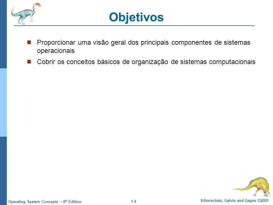 1.4 Silberschatz, Galvin and Gagne ©2009 Operating System Concepts – 8 th Edition Objetivos Proporcionar uma visão geral dos principais componentes de sistemas operacionais Cobrir os conceitos básicos de organização de sistemas computacionais