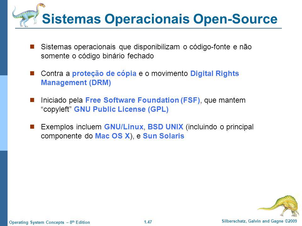 1.47 Silberschatz, Galvin and Gagne ©2009 Operating System Concepts – 8 th Edition Sistemas Operacionais Open-Source Sistemas operacionais que disponibilizam o código-fonte e não somente o código binário fechado Contra a proteção de cópia e o movimento Digital Rights Management (DRM) Iniciado pela Free Software Foundation (FSF), que mantem copyleft GNU Public License (GPL) Exemplos incluem GNU/Linux, BSD UNIX (incluindo o principal componente do Mac OS X), e Sun Solaris