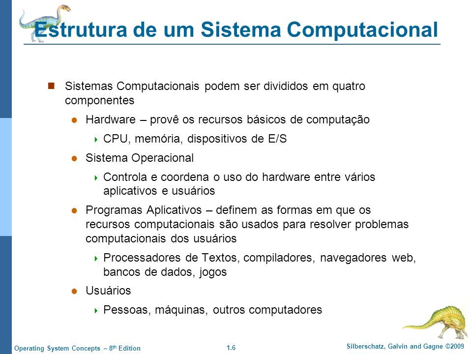 1.6 Silberschatz, Galvin and Gagne ©2009 Operating System Concepts – 8 th Edition Estrutura de um Sistema Computacional Sistemas Computacionais podem ser divididos em quatro componentes Hardware – provê os recursos básicos de computação  CPU, memória, dispositivos de E/S Sistema Operacional  Controla e coordena o uso do hardware entre vários aplicativos e usuários Programas Aplicativos – definem as formas em que os recursos computacionais são usados para resolver problemas computacionais dos usuários  Processadores de Textos, compiladores, navegadores web, bancos de dados, jogos Usuários  Pessoas, máquinas, outros computadores