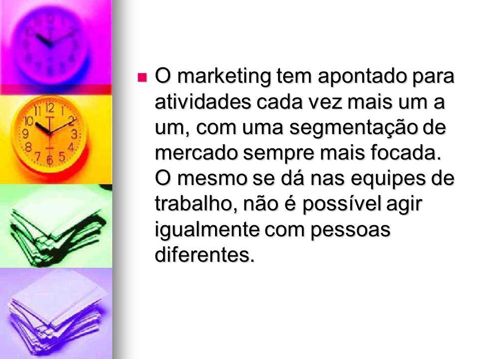 O marketing tem apontado para atividades cada vez mais um a um, com uma segmentação de mercado sempre mais focada. O mesmo se dá nas equipes de trabal