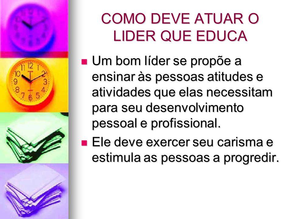 COMO DEVE ATUAR O LIDER QUE EDUCA Um bom líder se propõe a ensinar às pessoas atitudes e atividades que elas necessitam para seu desenvolvimento pesso
