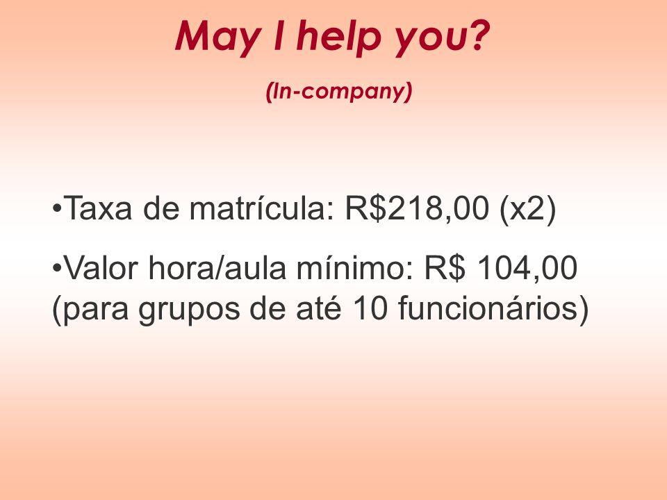 May I help you? (In-company) Taxa de matrícula: R$218,00 (x2) Valor hora/aula mínimo: R$ 104,00 (para grupos de até 10 funcionários)