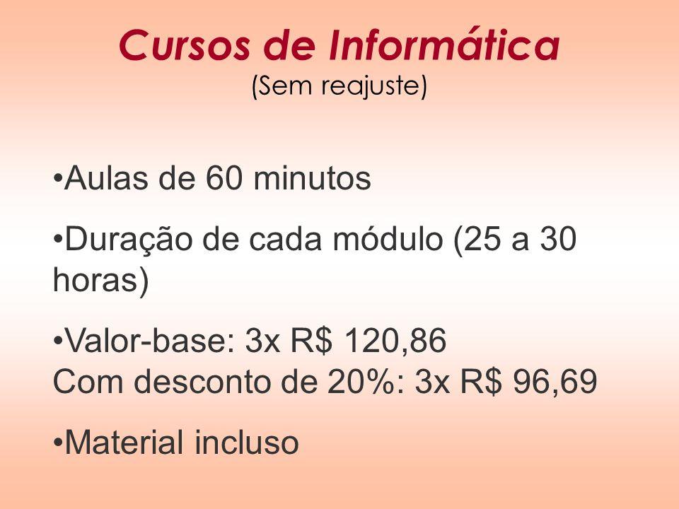 Cursos de Informática (Sem reajuste) Aulas de 60 minutos Duração de cada módulo (25 a 30 horas) Valor-base: 3x R$ 120,86 Com desconto de 20%: 3x R$ 96