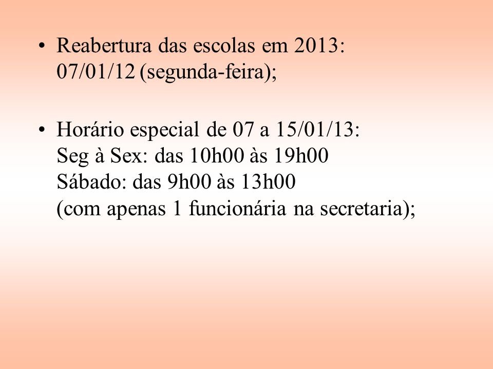 Reabertura das escolas em 2013: 07/01/12 (segunda-feira); Horário especial de 07 a 15/01/13: Seg à Sex: das 10h00 às 19h00 Sábado: das 9h00 às 13h00 (