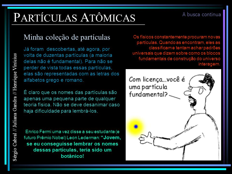 P ARTÍCULAS A TÔMICAS Minha coleção de partículas Sérgio Cabral // Juliana Gandra // Henrique Vinícius Já foram descobertas, até agora, por volta de duzentas partículas (a maioria delas não é fundamental).