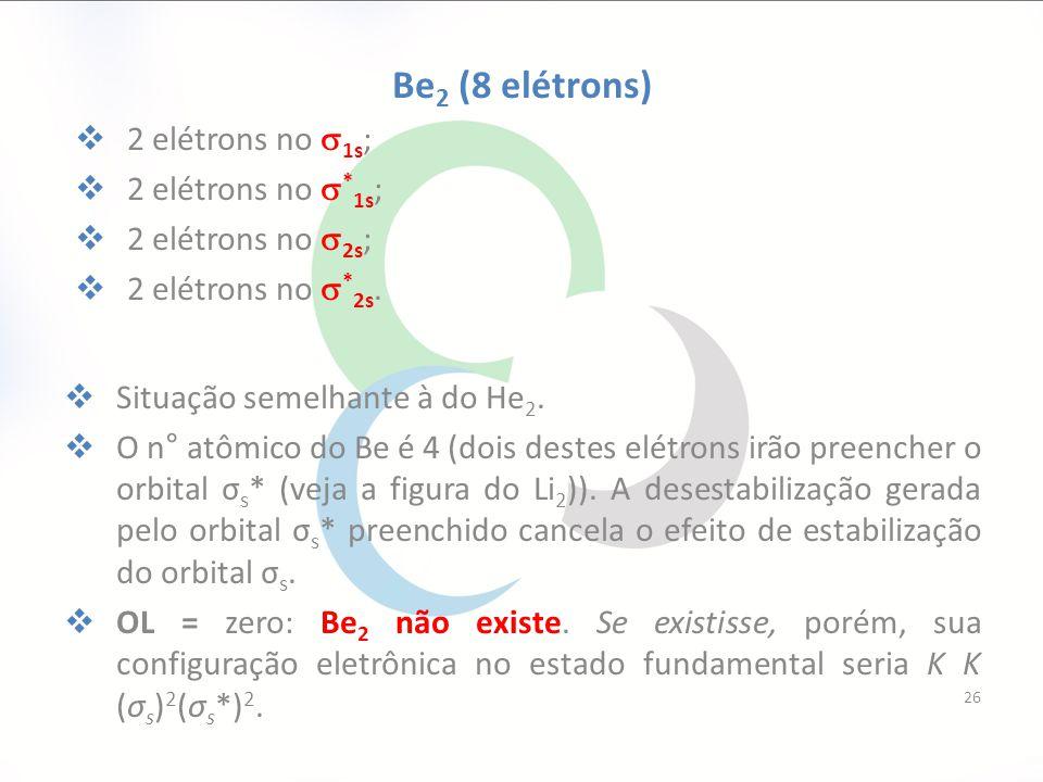 Be 2 (8 elétrons)  2 elétrons no  1s ;  2 elétrons no  * 1s ;  2 elétrons no  2s ;  2 elétrons no  * 2s.  Situação semelhante à do He 2.  O