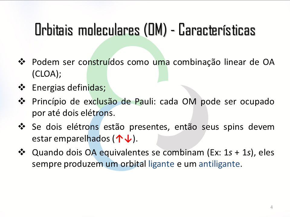 Orbitais moleculares (OM) - Características 4  Podem ser construídos como uma combinação linear de OA (CLOA);  Energias definidas;  Princípio de exclusão de Pauli: cada OM pode ser ocupado por até dois elétrons.