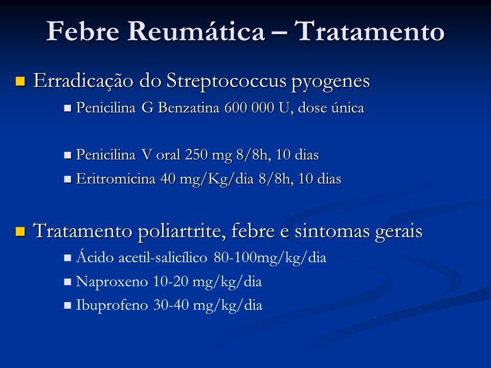 Febre Reumática – Tratamento Erradicação do Streptococcus pyogenes Erradicação do Streptococcus pyogenes Penicilina G Benzatina 600 000 U, dose única