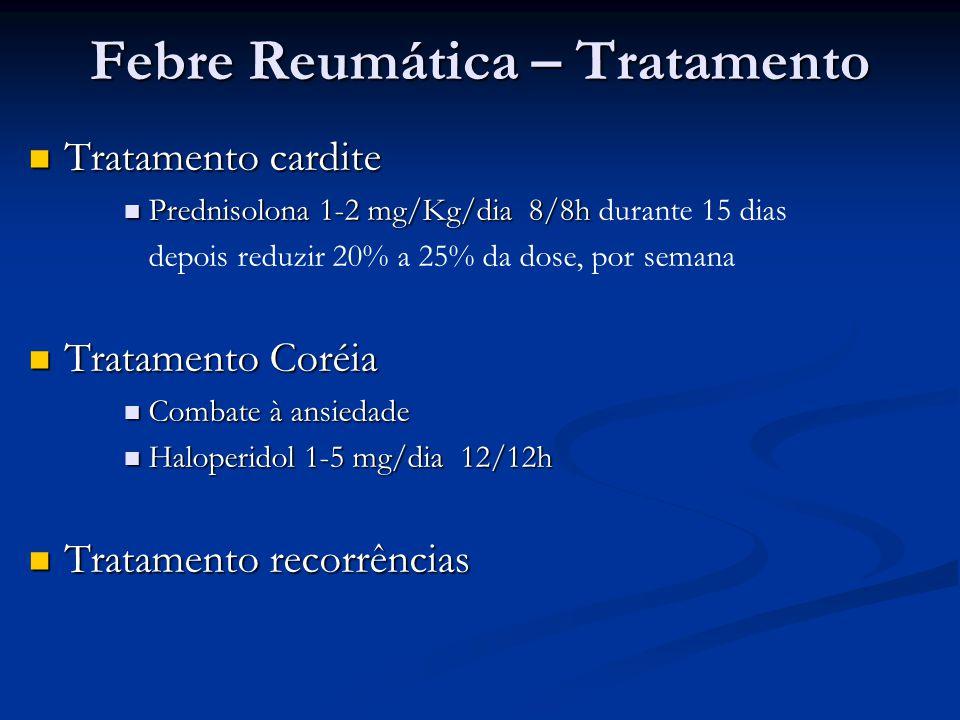 Febre Reumática – Tratamento Tratamento cardite Tratamento cardite Prednisolona 1-2 mg/Kg/dia 8/8h Prednisolona 1-2 mg/Kg/dia 8/8h durante 15 dias dep