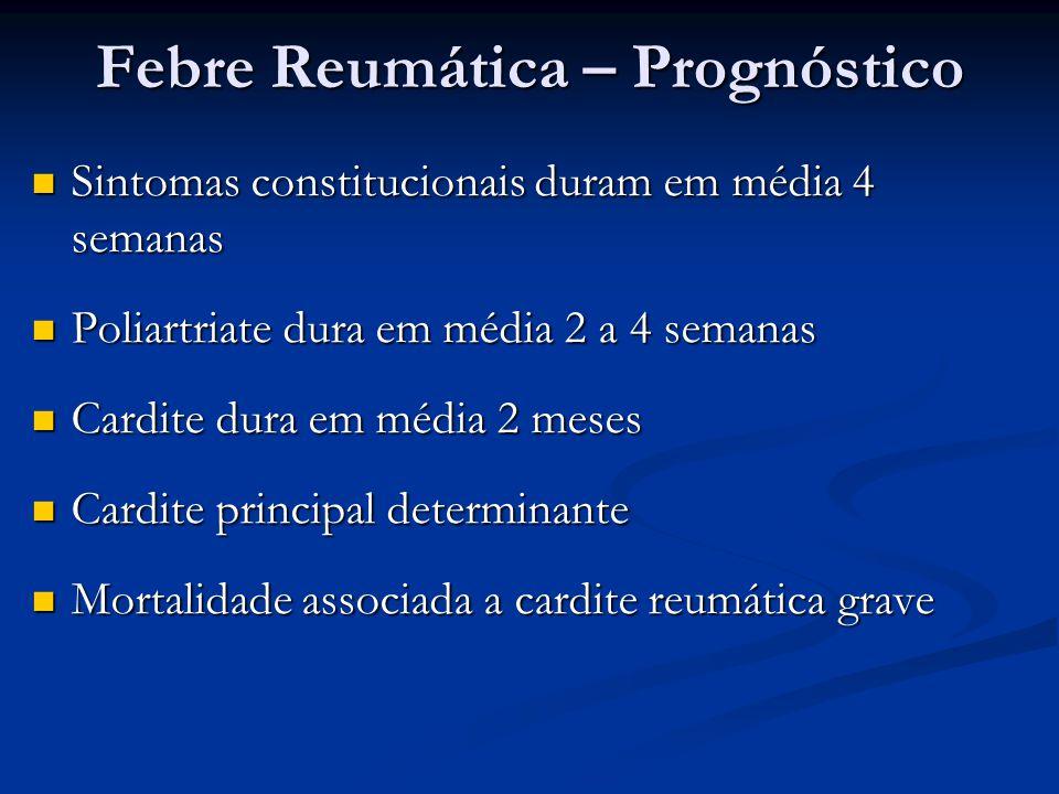 Febre Reumática – Prognóstico Sintomas constitucionais duram em média 4 semanas Sintomas constitucionais duram em média 4 semanas Poliartriate dura em