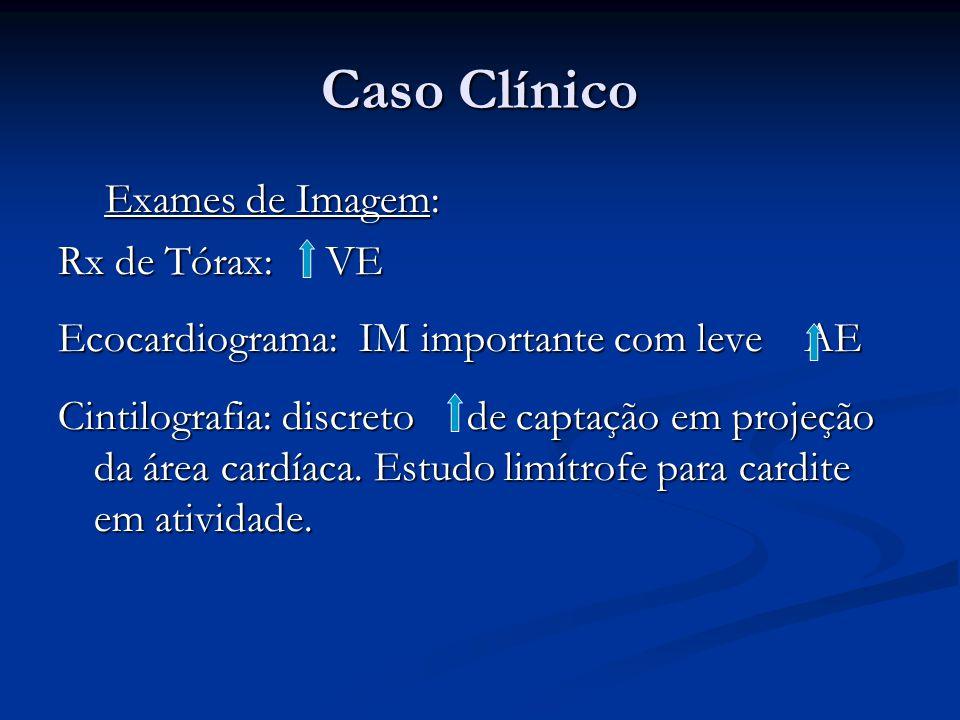 Caso Clínico Exames de Imagem: Exames de Imagem: Rx de Tórax: VE Ecocardiograma: IM importante com leve AE Cintilografia: discreto de captação em proj