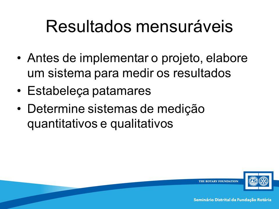 Seminário Distrital da Fundação Rotária Resultados mensuráveis Antes de implementar o projeto, elabore um sistema para medir os resultados Estabeleça