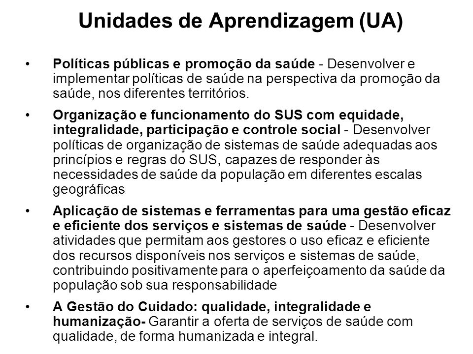 Unidades de Aprendizagem (UA) Políticas públicas e promoção da saúde - Desenvolver e implementar políticas de saúde na perspectiva da promoção da saúde, nos diferentes territórios.