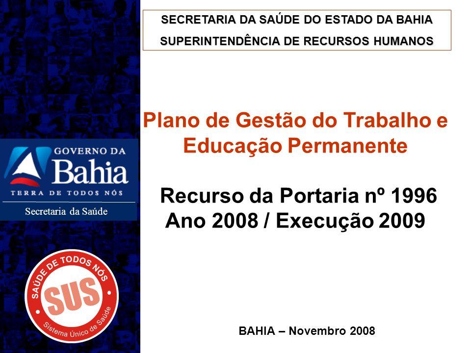 Secretaria da Saúde Plano de Gestão do Trabalho e Educação Permanente Recurso da Portaria nº 1996 Ano 2008 / Execução 2009 BAHIA – Novembro 2008 SECRE