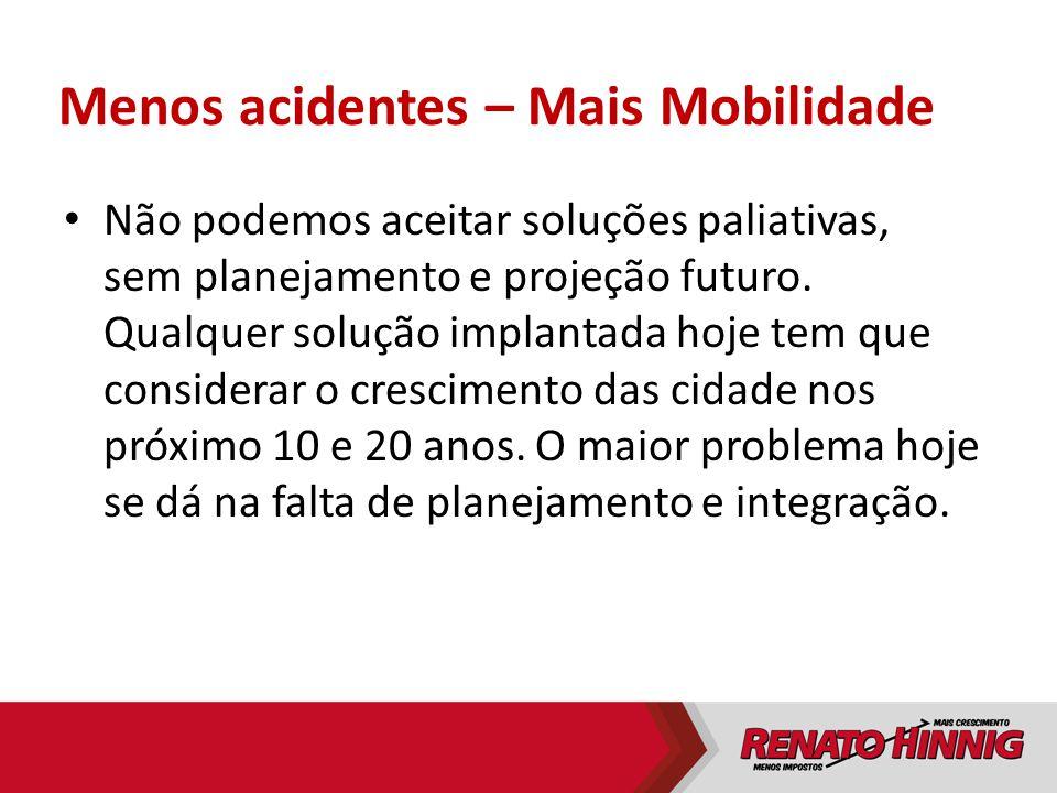 Menos acidentes – Mais Mobilidade Não podemos aceitar soluções paliativas, sem planejamento e projeção futuro. Qualquer solução implantada hoje tem qu