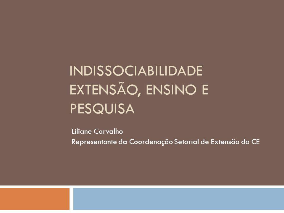 INDISSOCIABILIDADE EXTENSÃO, ENSINO E PESQUISA Liliane Carvalho Representante da Coordenação Setorial de Extensão do CE