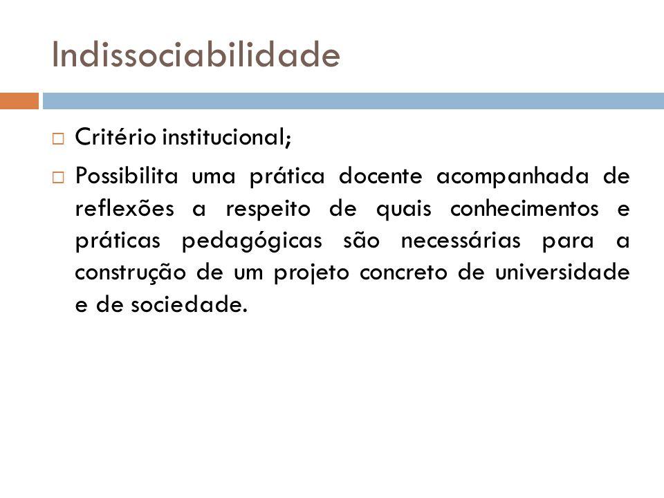 Indissociabilidade  Critério institucional;  Possibilita uma prática docente acompanhada de reflexões a respeito de quais conhecimentos e práticas p